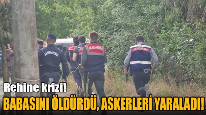 BABASINI ÖLDÜRDÜ, ASKERLERİ YARALADI!