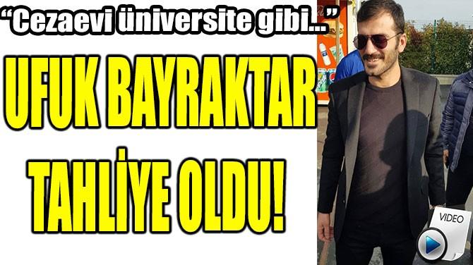 UFUK BAYRAKTAR TAHLİYE OLDU!