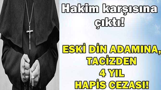 ESKİ DİN ADAMINA, TACİZDEN 4 YIL HAPİS CEZASI!