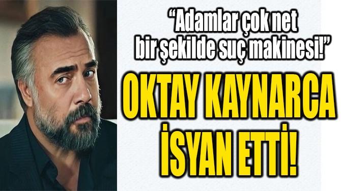 OKTAY KAYNARCA  İSYAN ETTİ!