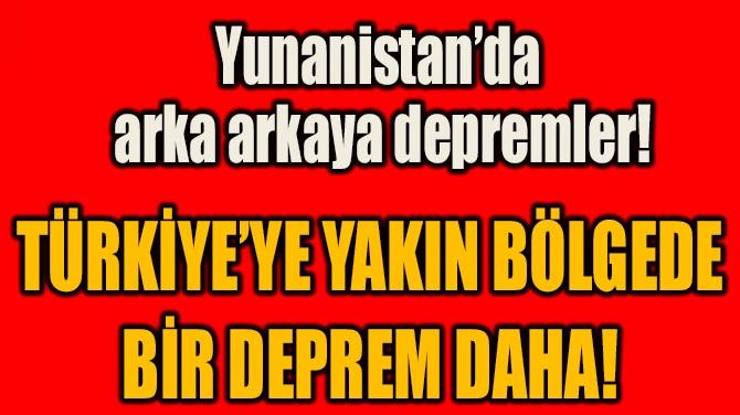 TÜRKİYE'YE YAKIN BÖLGEDE BİR DEPREM DAHA!