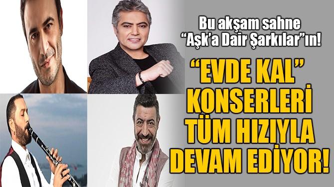 """""""EVDE KAL"""" KONSERLERİ  TÜM HIZIYLA DEVAM EDİYOR!"""