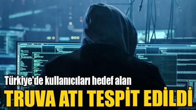 TÜRKİYE'DE KULLANICILARI HEDEF ALAN TRUVA ATI TESPİT EDİLDİ