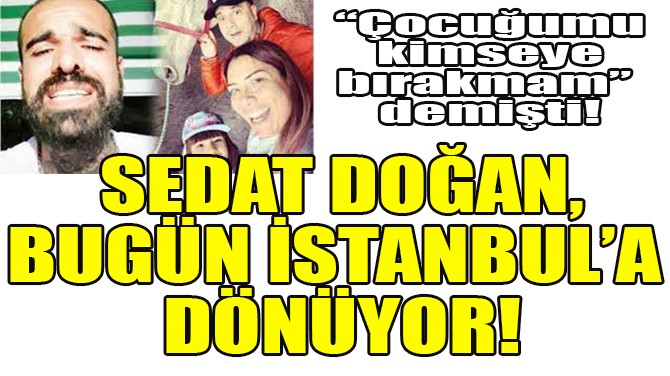 SEDAT DOĞAN, BUGÜN İSTANBUL'A DÖNÜYOR!