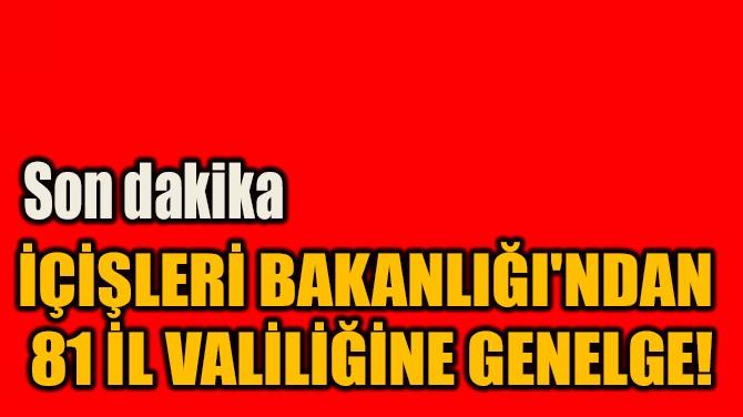 İÇİŞLERİ BAKANLIĞI'NDAN  81 İL VALİLİĞİNE GENELGE!