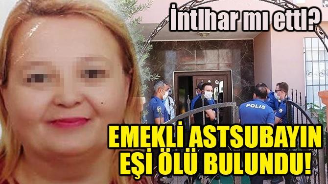 EMEKLİ ASTSUBAYIN EŞİ ÖLÜ BULUNDU!