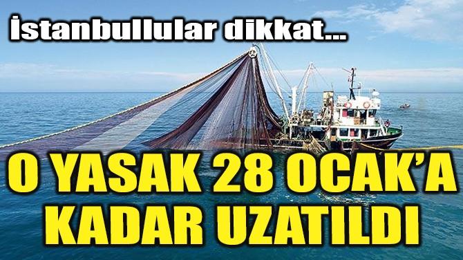 O YASAK 28 OCAK'A KADAR UZATILDI!