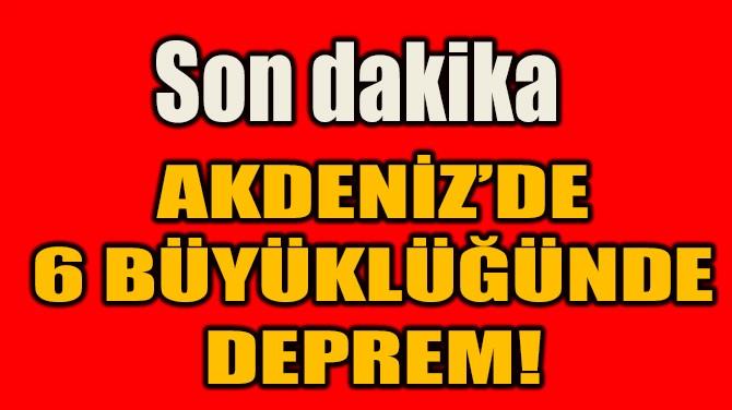 AKDENİZ'DE  6 BÜYÜKLÜĞÜNDE  DEPREM!
