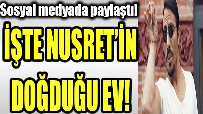 İŞTE NUSRET'İN DOĞDUĞU EV!