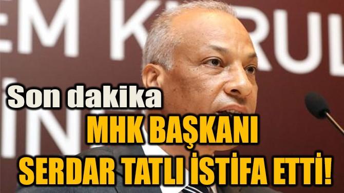 MHK BAŞKANI  SERDAR TATLI İSTİFA ETTİ!