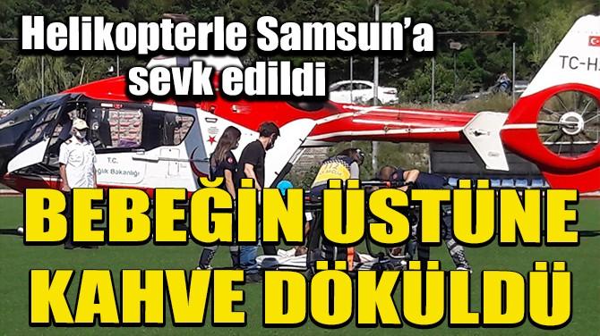 YANAN BEBEK AMBULANS HELİKOPTERLE SAMSUN'A SEVK EDİLDİ