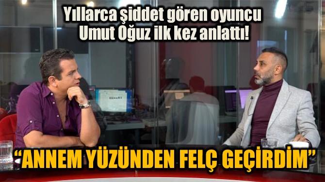 """""""ANNEM YÜZÜNDEN FELÇ GEÇİRDİM"""""""