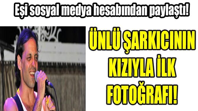 ÜNLÜ ŞARKICININ KIZIYLA İLK FOTOĞRAFI!