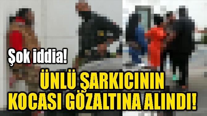 ÜNLÜ ŞARKICININ KOCASI GÖZALTINA ALINDI!