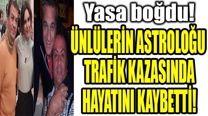 ÜNLÜLERİN ASTROLOĞU  TRAFİK KAZASINDA HAYATINI KAYBETTİ!