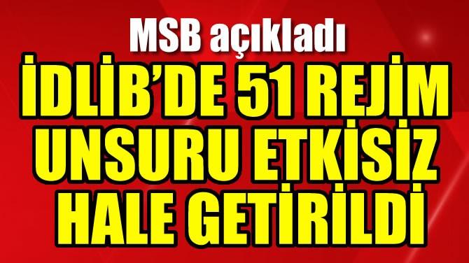 İDLİB'DE 51 REJİM UNSURU ETKİSİZ HALE GETİRİLDİ