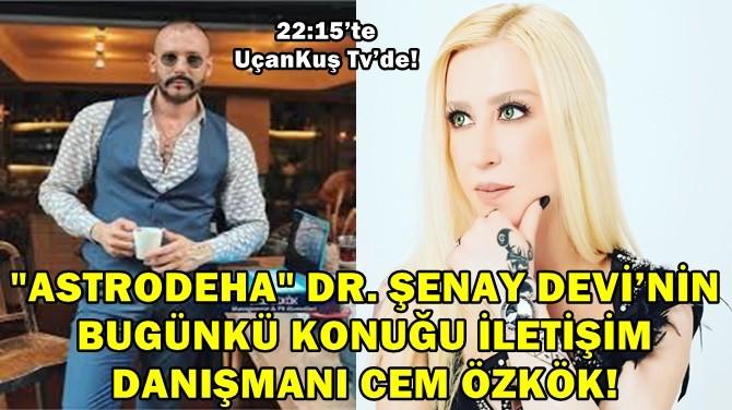 """""""ASTRODEHA"""" DR. ŞENAY DEVİ'NİN KONUĞU CEM ÖZKÖK!"""
