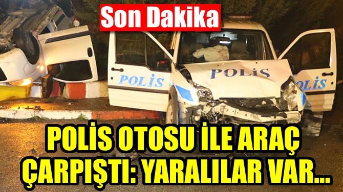 POLİS OTOSU İLE ARAÇ ÇARPIŞTI: YARALILAR VAR…