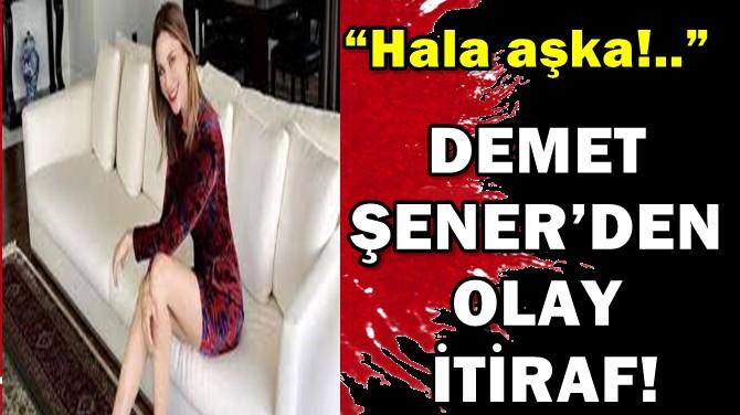 """DEMET ŞENER'DEN OLAY İTİRAF! """"HALA AŞKA!.."""""""