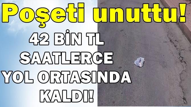 POŞETİ UNUTTU! 42 BİN TL SAATLERCE YOL ORTASINDA KALDI!