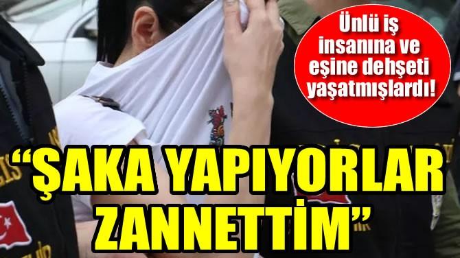 """""""ŞAKA YAPIYORLAR ZANNETTİM"""""""
