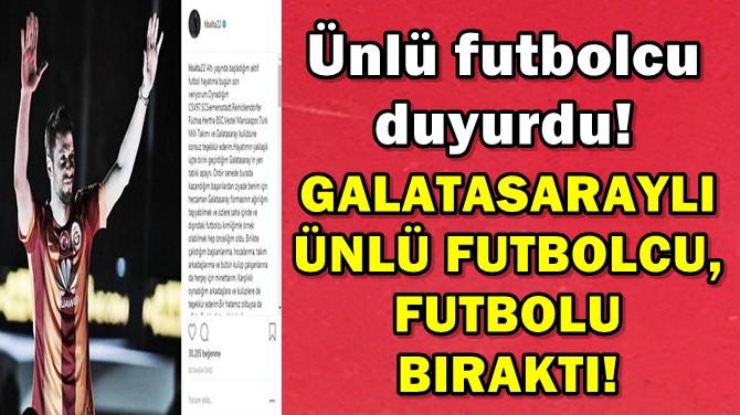 GALATASARAYLI ÜNLÜ FUTBOLCU, FUTBOLU BIRAKTI!