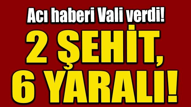 ACI HABERİ VALİ VERDİ! 2 ŞEHİT 6 YARALI!