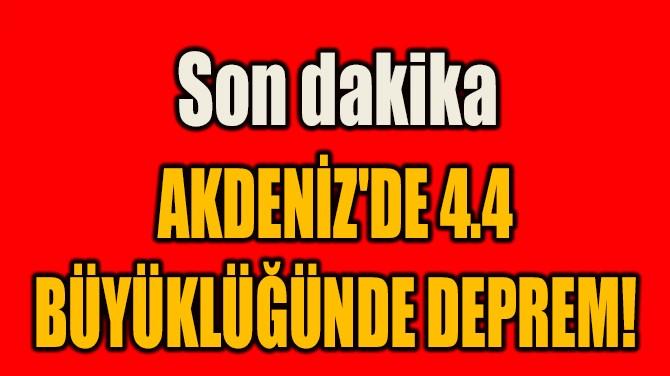 AKDENİZ'DE 4.4 BÜYÜKLÜĞÜNDE DEPREM!