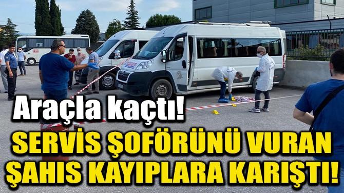 SERVİS ŞOFÖRÜNÜ VURAN ŞAHIS KAYIPLARA KARIŞTI!