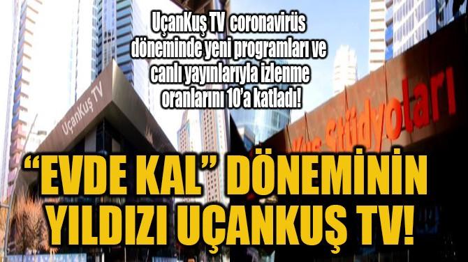 """""""EVDE KAL"""" DÖNEMİNİN YILDIZI UÇANKUŞ TV!"""