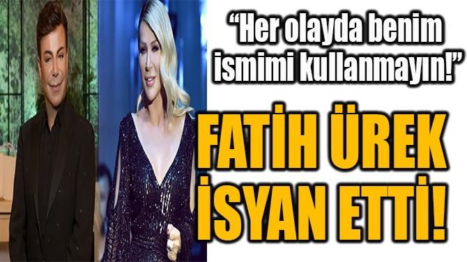 FATİH ÜREK İSYAN ETTİ!