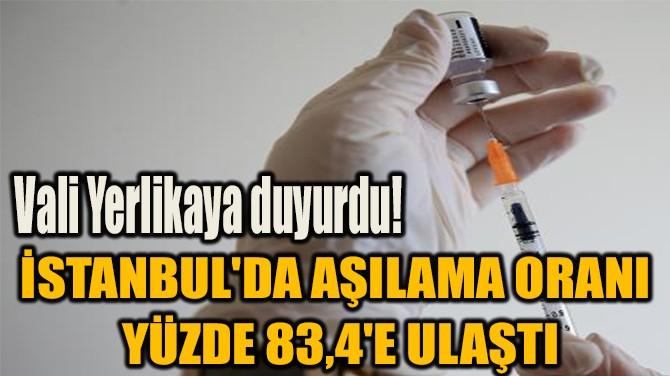 İSTANBUL'DA AŞILAMA ORANI YÜZDE 83,4'E ULAŞTI