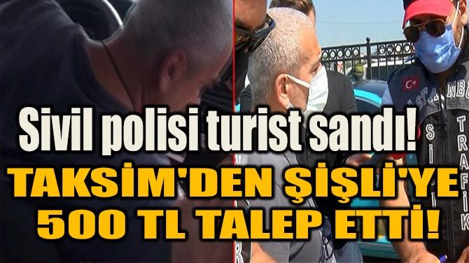 SİVİL POLİSİ TURİST SANDI! TAKSİM'DEN ŞİŞLİ'YE 500 TL TALEP ETTİ