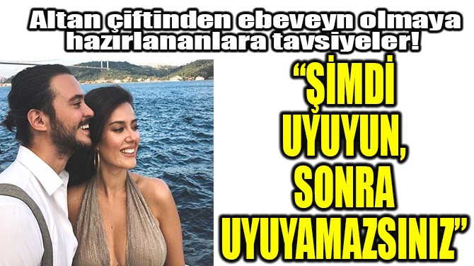 """""""ŞİMDİ UYUYUN, SONRA UYUYAMAZSINIZ"""""""