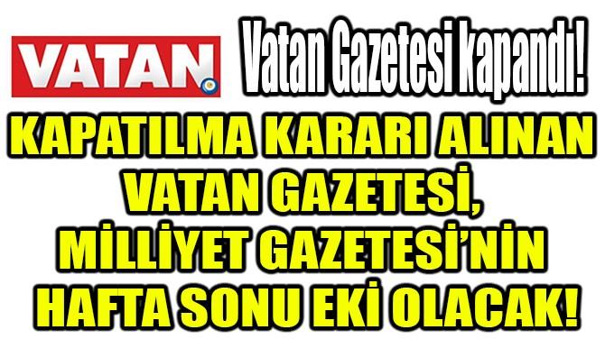 VATAN GAZETESİ,  MİLLİYET GAZETESİ'NİN  HAFTA SONU EKİ OLACAK!