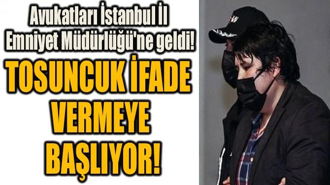 TOSUNCUK İFADE  VERMEYE  BAŞLIYOR!