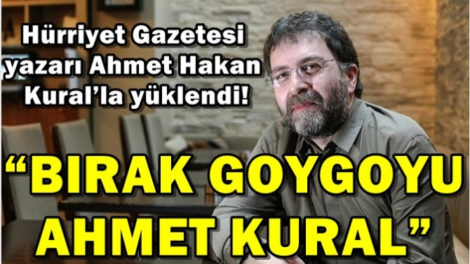 """HÜRRİYET GAZETESİ YAZARI AHMET HAKAN:""""BIRAK GOYGOYU AHMET KURAL"""""""