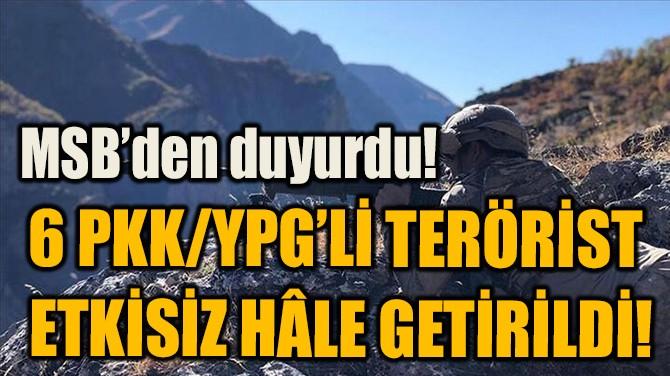 6 PKK/YPG'Lİ TERÖRİST  ETKİSİZ HÂLE GETİRİLDİ!