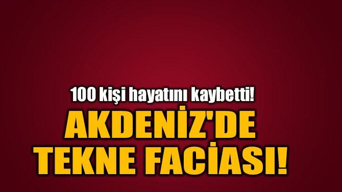 AKDENİZ'DE TEKNE FACİASI!
