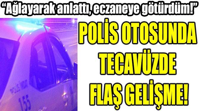 POLİS OTOSUNDA  TECAVÜZDE  FLAŞ GELİŞME!