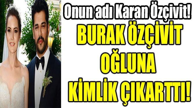 BURAK ÖZÇİVİT OĞLUNA  KİMLİK ÇIKARTTI!