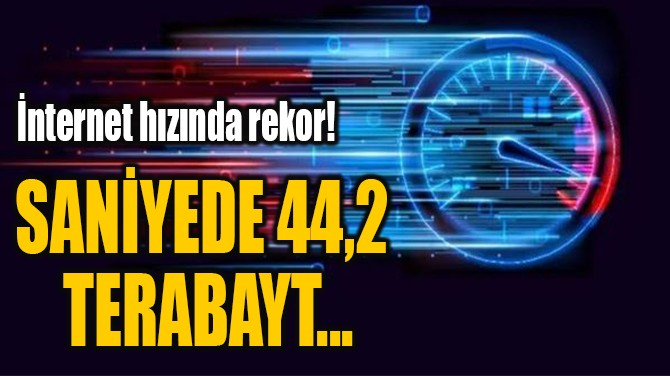 İNTERNET HIZINDA REKOR! SANİYEDE 44,2 TERABAYT...