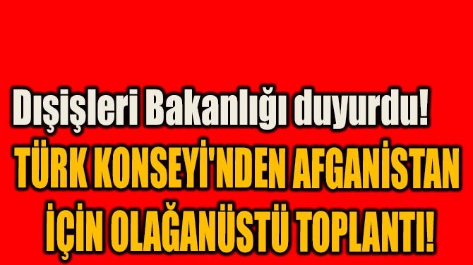 TÜRK KONSEYİ'NDEN AFGANİSTAN İÇİN OLAĞANÜSTÜ TOPLANTI!
