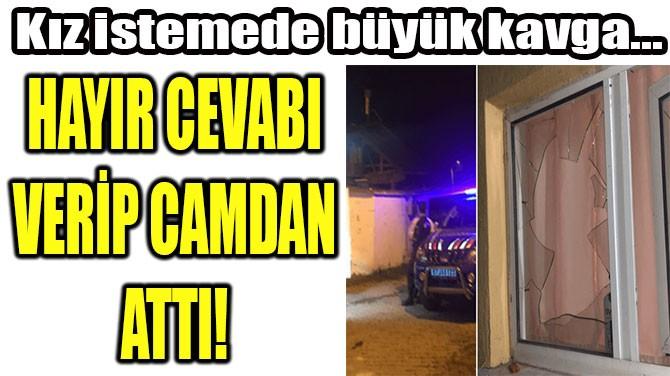 HAYIR CEVABI  VERİP CAMDAN  ATTI!