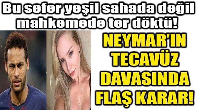 NEYMAR'IN TECAVÜZ DAVASINDA KARAR!