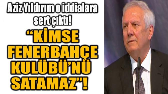 """KİMSE FENERBAHÇE KULÜBÜ'NÜ SATAMAZ"""