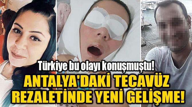 ANTALYA'DAKİ TECAVÜZ  REZALETİNDE YENİ GELİŞME!