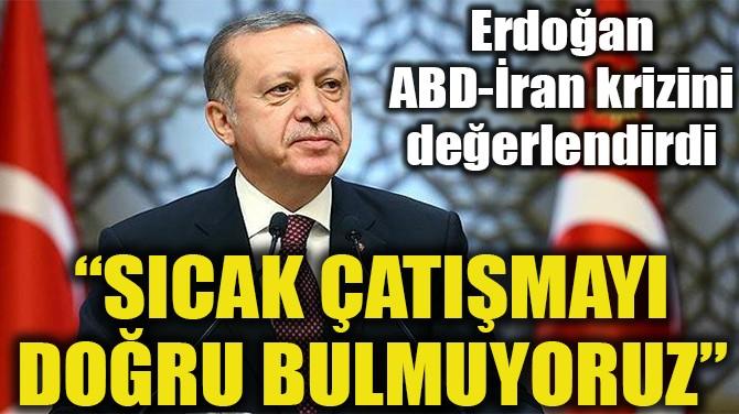 """""""SICAK ÇATIŞMAYI DOĞRU BULMUYORUZ"""""""