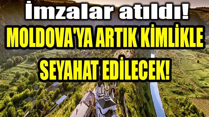 MOLDOVA'YA ARTIK KİMLİKLE SEYAHAT EDİLECEK!