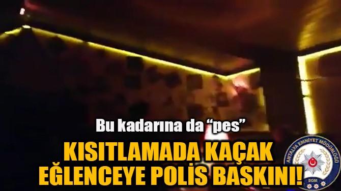 KISITLAMADA KAÇAK EĞLENCEYE  POLİS BASKINI!